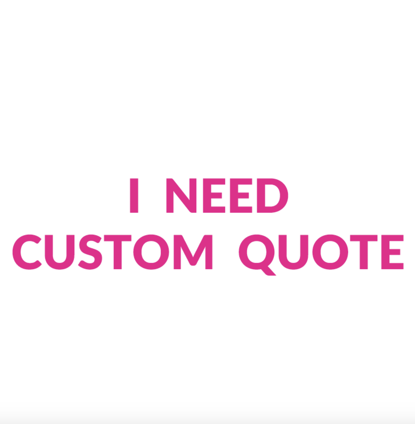I need Custom Quote